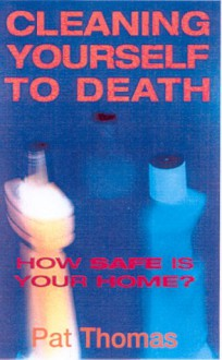 Cleaning Yourself To Death: How Safe Is Your Home - Pat Thomas