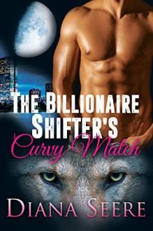The Billionaire Shifter's Curvy Match (Billionaire Shifters Club #1) - Diana Seere