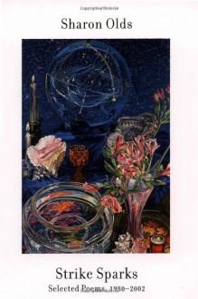 Strike Sparks: Selected Poems, 1980-2002 - Sharon Olds
