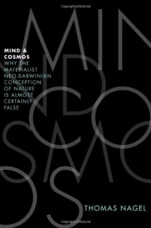 Mind and Cosmos: Why the Materialist Neo-Darwinian Conception of Nature is Almost Certainly False - Thomas Nagel