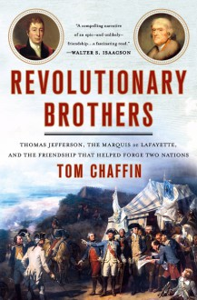 Revolutionary Brothers: Thomas Jefferson, the Marquis de Lafayette, and the Friendship That Helped Forge Two Nations - Tom Chaffin
