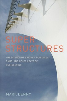 Super Structures: The Science of Bridges, Buildings, Dams, and Other Feats of Engineering - Mark Denny