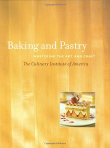 Baking and Pastry: Mastering the Art and Craft - Culinary Institute of America