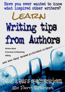 Writing Tips From Authors - And how they became published authors - Patti Roberts, Ella Medler, Tarek Hassan Refaat, Elaine Raco Chase, Tabitha Ormiston-Smith, Patricia Puddle, M. W. Russell, Glenn Starky, Kenneth Hoss, Solease M. Barner