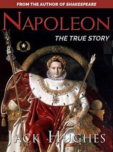 Napoleon: The True Story of Napoleon Bonaparte (Historical Biographies of Famous People) - Jack Hughes