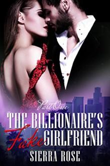 The Billionaire's Fake Girlfriend - Part 1 (Contemporary Romance) (The Billionaire Saga) - Sierra Rose