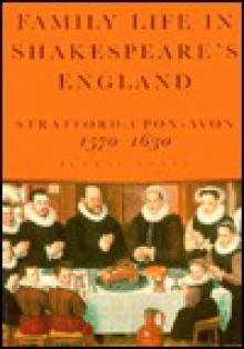 Family Life in Shakespeare's England: Stratford-Upon-Avon, 1570-1630 - Jeanne Jones, Shakespeare Birthplace Trust