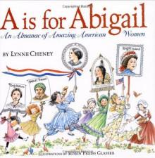 """""""A"""" is for Abigail: An Almanac of Amazing American Women - Lynne Cheney, Robin Preiss Glasser"""