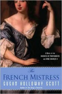 The French Mistress: A Novel of the Duchess of Portsmouth and King Charles II - Susan Holloway Scott