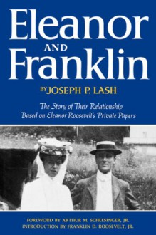 Eleanor and Franklin: The Story of Their Relationship, based on Eleanor Roosevelt's Private Papers - Joseph P. Lash
