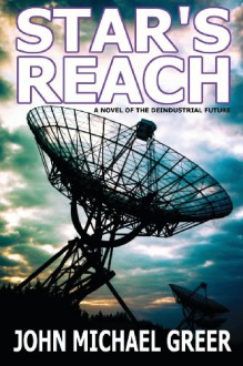 Star's Reach: A Novel Of The Deindustrial Future - John Michael Greer