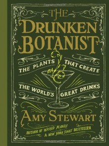 The Drunken Botanist: The Plants That Create the World's Great Drinks - Amy Stewart