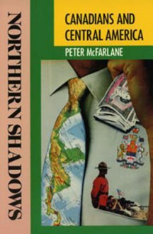 Northern Shadows: Canadians in Central America - Peter McFarlane