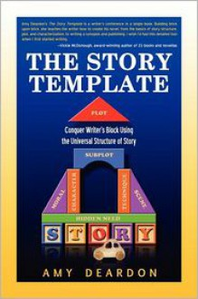 The Story Template: Conquer Writer's Block Using the Universal Structure of Story - Amy Deardon