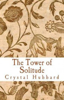 The Tower of Solitude - Crystal Hubbard
