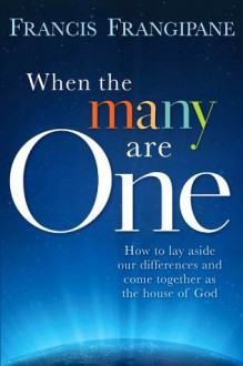 When The Many Are One: How to Lay Aside our Differences and Come Together as the House of God - Francis Frangipane