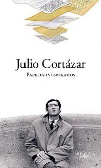 Papeles inesperados - Julio Cortázar