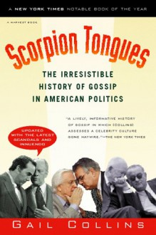 Scorpion Tongues: The Irresistible History of Gossip in American Politics - Gail Collins
