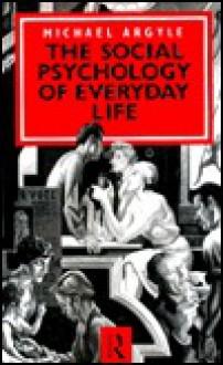 The Social Psychology of Everyday Life - Michael Argyle, Argyle Michael
