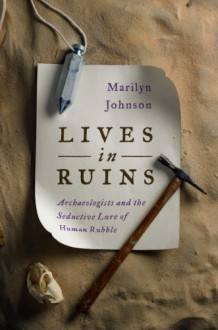 Lives in Ruins: Archaeologists and the Seductive Lure of Human Rubble - Marilyn Johnson