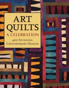 Art Quilts: A Celebration: 400 Stunning Contemporary Designs - Lark Books, Robert Shaw, Dawn Cusick, Katherine Duncan Aimone, Lark Books