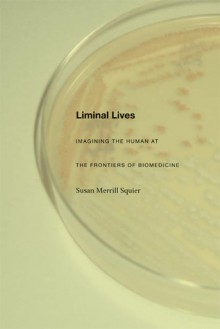 Liminal Lives: Imagining the Human at the Frontiers of Biomedicine - Susan Merrill Squier