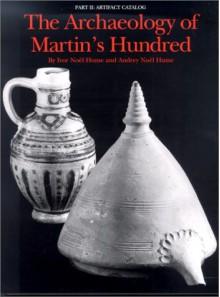 The Archaeology of Martin's Hundred: Part 1: Interpretive Studies. Part 2: Artifact Catalog - Ivor Noël Hume, Audrey Noel Hume