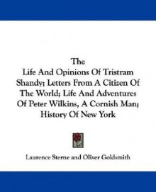 The Life and Opinions of Tristram Shandy; Letters from a Citizen of the World; Life and Adventures of Peter Wilkins, a Cornish Man; History of New Yor - Laurence Sterne, Oliver Goldsmith