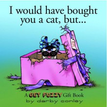 I Would Have Bought You A Cat , But... A Get Fuzzy Gift Book - Darby Conley