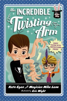 The Incredible Twisting Arm - Kate Egan, Eric Wight, Magician Mike Lane