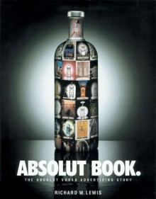 Absolut Book.: The Absolut Vodka Advertising Story - Richard W. Lewis