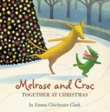Melrose and Croc: Together at Christmas (Melrose & Croc) - Emma Chichester Clark, Emilia Fox