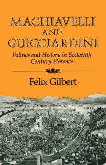Machiavelli and Guicciardini: Politics and History in Sixteenth Century Florence - Felix Gilbert