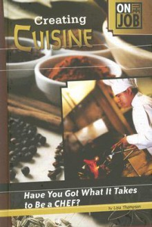 Creating Cuisine: Have You Got What It Takes to Be a Chef? - Lisa Thompson