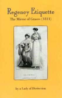 Regency Etiquette: The Mirror of Graces, 1811 - Lady of Distinction, R.L. Shep