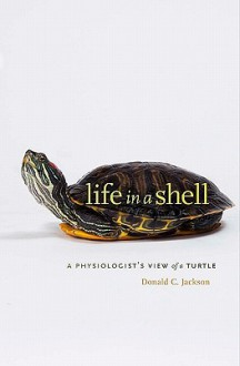 Life in a Shell: A Physiologist's View of a Turtle - Donald C. Jackson