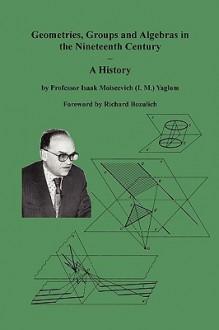 Geometries, Groups and Algebras in the Nineteenth Century - A History - Isaak Moiseevich Yaglom, Richard Bozulich, Sam Sloan