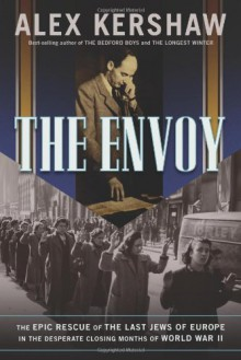 The Envoy: The Epic Rescue of the Last Jews of Europe in the Desperate Closing Months of World War II - Alex Kershaw