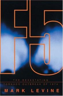 F5: The Devastating Tornado Outbreak of 1974 - Mark Levine