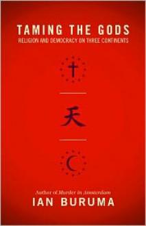 Taming the Gods: Religion and Democracy on Three Continents - Ian Buruma