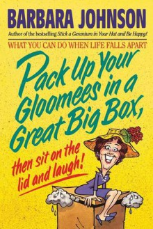 Pack Up Your Gloomies in a Great Big Box, Then Sit on the Lid and Laugh! - Barbara Johnson