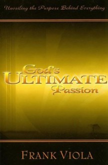 God's Ultimate Passion: Unveiling the Purpose Behind Everything - Frank Viola