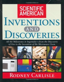 Scientific American Inventions and Discoveries: All the Milestones in Ingenuity--From the Discovery of Fire to the Invention of the Microwave Oven - Rodney Carlisle, Editors of Scientific American Magazine
