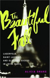 The Beautiful Fall: Lagerfeld, Saint Laurent, and Glorious Excess in 1970s Paris - Alicia Drake