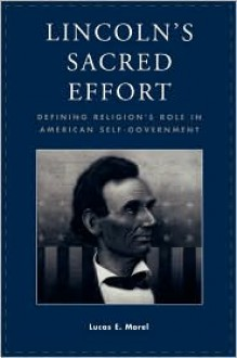 Lincoln's Sacred Effort: Defining Religion's Role in American Self-Government - Lucas E. Morel