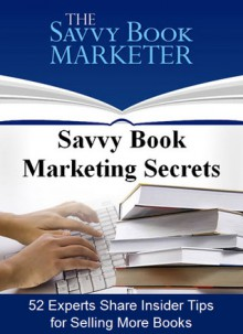 Savvy Book Marketing Secrets: 52 Experts Share Insider Tips for Selling More Books - Dana Lynn Smith