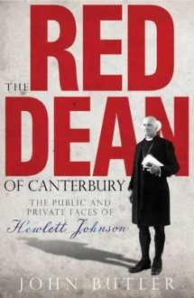 The Red Dean Of Canterbury: The Public And Private Faces Of Hewlett Johnson - John Butler
