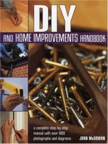 DIY and Home Improvements Handbook: A Complete Step-By-Step Manual with Over 800 Photographs and Diagrams - John McGowan, Mike Collins, Diane Carr