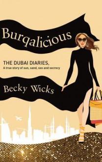Burqalicious: The Dubai Diaries: A True Story of Sun, Sand, Sex, and Secrecy - Becky Wicks