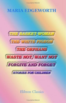 The Basket-Woman, the White Pigeon, the Orphans, Waste Not, Want Not, Forgive and Forget: Stories for Children - Maria Edgeworth